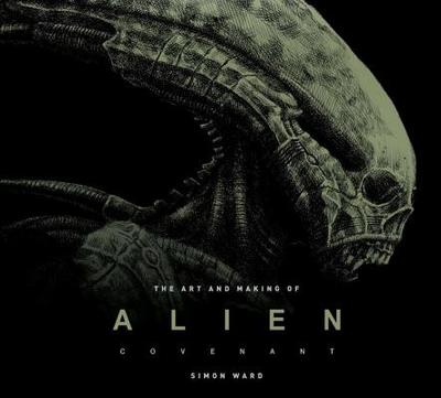 The Art and Making of Alien: Covenant - Ward, Simon