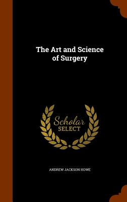 The Art and Science of Surgery - Howe, Andrew Jackson