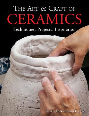 The Art & Craft of Ceramics: Techniques, Projects, Inspiration - Ros I Frigola, Maria Dolors, and Frigola, Maria Dolors Ros I
