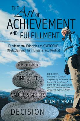 The Art of Achievement and Fulfillment: Fundamental Principles to Overcome Obstacles and Turn Dreams Into Reality! - Mpamah, Nkem