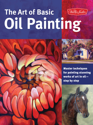 The Art of Basic Oil Painting: Master Techniques for Painting Stunning Works of Art in Oil-Step by Step - Knapman, Timothy, and Gray, Lorraine, and Baldwin, Marcia