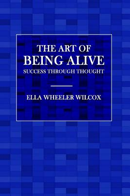 The Art of Being Alive: Success Through Thought - Wilcox, Ella Wheeler