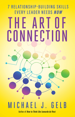 The Art of Connection: 7 Relationship-Building Skills Every Leader Needs Now - Gelb, Michael J