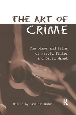 The Art of Crime: The Plays and Film of Harold Pinter and David Mamet - Kane, Leslie (Editor)