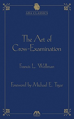 The Art of Cross-Examination - Wellman, Francis Lewis, and Tigar, Michael E (Foreword by)