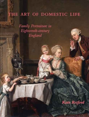 The Art of Domestic Life: Family Portraiture in Eighteenth-Century England - Retford, Kate, Ms.