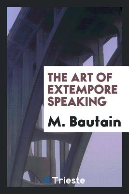The Art of Extempore Speaking - Bautain, M