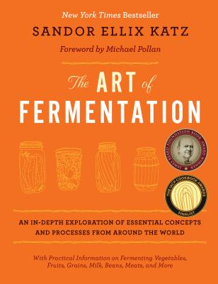 The Art of Fermentation: An In-Depth Exploration of Essential Concepts and Processes from Around the World - Katz, Sandor Ellix, and Pollan, Michael (Foreword by)