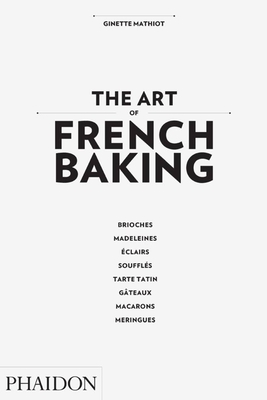 The Art of French Baking - Mathiot, Ginette, and Dusoulier, Clotilde (Editor), and Van Nieuwkerk, Annabel (Translated by)