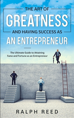 The Art of Greatness and Having Success as an Entrepreneur: The Ultimate Guide to Attaining Fame and Fortune as an Entrepreneur - Reed, Ralph