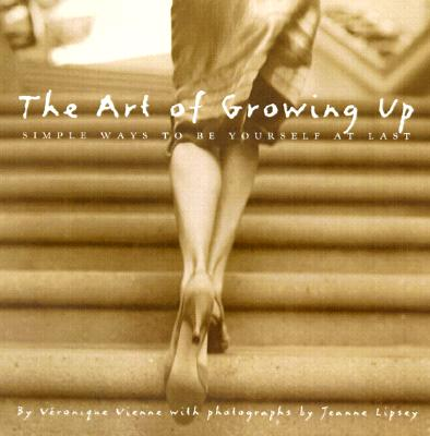 The Art of Growing Up: Simple Ways to Be Yourself at Last - Vienne, Veronique, and Lipsey, Jeanne (Photographer)
