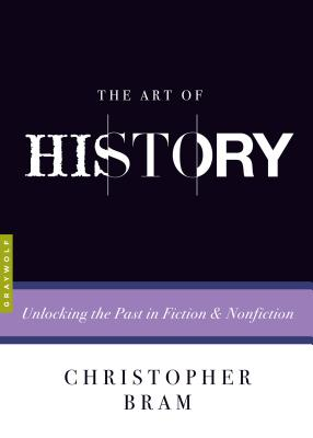 The Art of History: Unlocking the Past in Fiction and Nonfiction - Bram, Christopher, and Baxter, Charles (Editor)