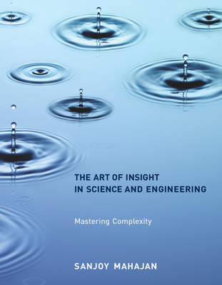 The Art of Insight in Science and Engineering: Mastering Complexity - Mahajan, Sanjoy