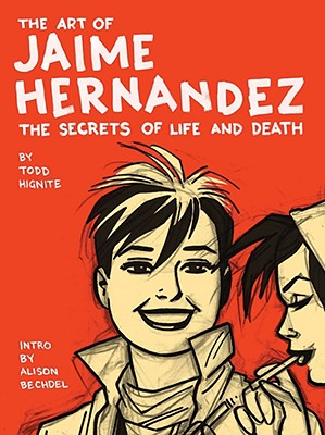 The Art of Jaime Hernandez: The Secrets of Life and Death - Hignite, Todd, and Bechdel, Alison (Introduction by)