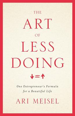 The Art of Less Doing: One Entrepreneur's Formula for a Beautiful Life - Meisel, Ari