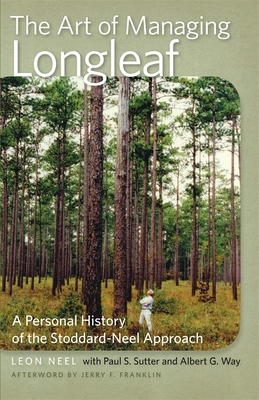 The Art of Managing Longleaf: A Personal History of the Stoddard-Neel Approach - Way, Albert G, and Neel, Leon, and Sutter, Paul S, Professor