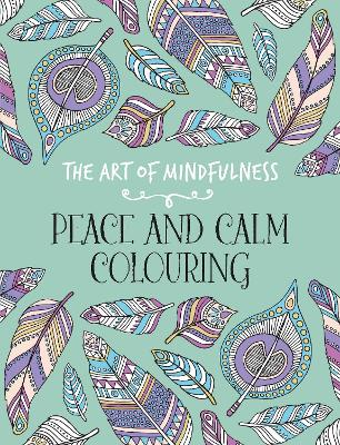 The Art of Mindfulness: Peace and Calm Colouring -