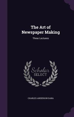 The Art of Newspaper Making: Three Lectures - Dana, Charles Anderson