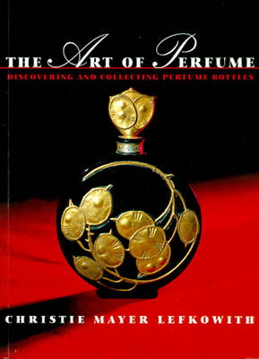 The Art of Perfume: Discovering and Collecting Perfume Bottles - Lefkowith, Christie Mayer