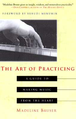 The Art of Practicing: A Guide to Making Music from the Heart - Bruser, Madeline, and Bruser, Madekine, and Bruser, Deline