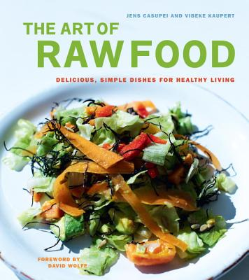 The Art of Raw Food: Delicious, Simple Dishes for Healthy Living - Casupei, Jens, and Kaupert, Vibeke, and Wolfe, David (Foreword by)