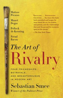 The Art of Rivalry: Four Friendships, Betrayals, and Breakthroughs in Modern Art - Smee, Sebastian