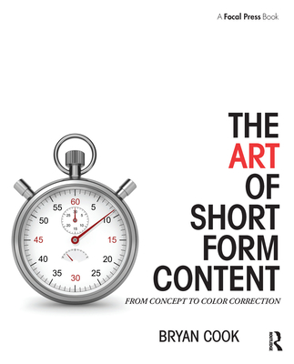 The Art of Short Form Content: From Concept to Color Correction - Cook, Bryan