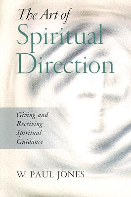 The Art of Spiritual Direction: Giving and Receiving Spiritual Guidance - Jones, W Paul