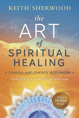 The Art of Spiritual Healing: Chakra and Energy Bodywork - Sherwood, Keith