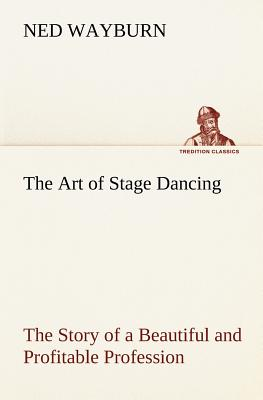 The Art of Stage Dancing the Story of a Beautiful and Profitable Profession - Wayburn, Ned