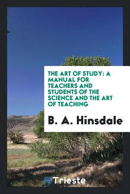 The Art of Study: A Manual for Teachers and Students of the Science and the Art of Teaching - Hinsdale, B a