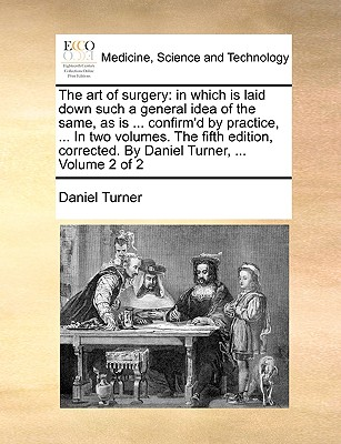 The Art of Surgery: In Which Is Laid Down Such a General Idea of the Same, as Is ... Confirm'd by Practice, ... in Two Volumes. the Fifth Edition, Corrected. by Daniel Turner, ... Volume 2 of 2 - Turner, Daniel