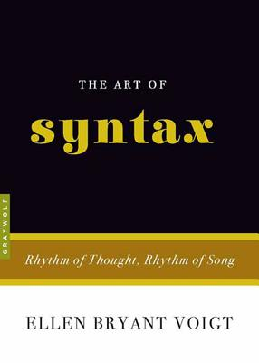 The Art of Syntax: Rhythm of Thought, Rhythm of Song - Voigt, Ellen Bryant