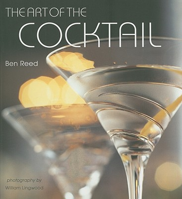 The Art of the Cocktail - Reed, Ben, and Lingwood, William (Photographer)