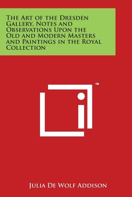 The Art of the Dresden Gallery, Notes and Observations Upon the Old and Modern Masters and Paintings in the Royal Collection - Addison, Julia De Wolf