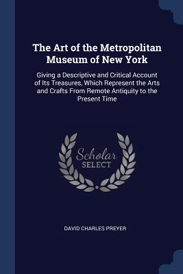The Art of the Metropolitan Museum of New York: Giving a Descriptive and Critical Account of Its Treasures, Which Represent the Arts and Crafts from Remote Antiquity to the Present Time - Preyer, David Charles