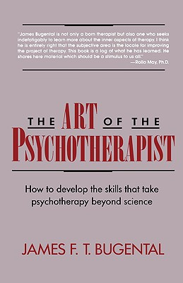 The Art of the Psychotherapist: How to Develop the Skills That Take Psychotherapy Beyond Science - Bugental, James F T, Dr.