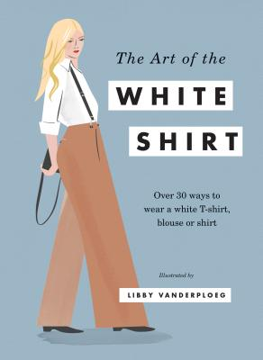 The Art of the White Shirt: Over 30 Ways to Wear a White T-Shirt, Blouse or Shirt -