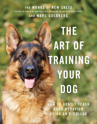 The Art of Training Your Dog: How to Gently Teach Good Behavior Using an E-Collar - Monks of New Skete, and Goldberg, Marc