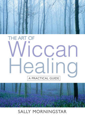 The Art of Wiccan Healing: A Practical Guide - Morningstar, Sally