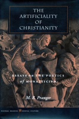 The Artificiality of Christianity: Essays on the Poetics of Monasticism - Pranger, M B