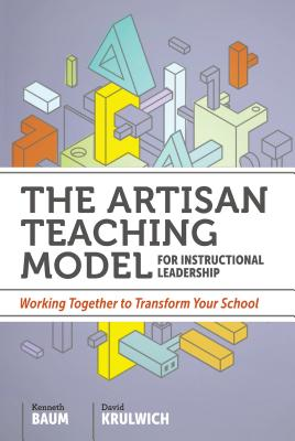 The Artisan Teaching Model for Instructional Leadership: Working Together to Transform Your School - Baum, Kenneth, and Krulwich, David