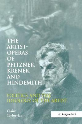 The Artist-Operas of Pfitzner, Krenek and Hindemith: Politics and the Ideology of the Artist - Taylor-Jay, Claire