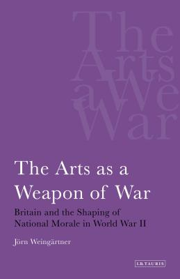 The Arts as a Weapon of War: Britain and the Shaping of National Morale in the Second World War - Weingartner, Jorn