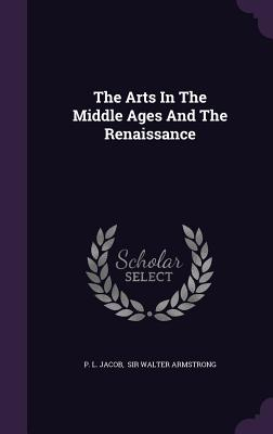 The Arts in the Middle Ages and the Renaissance - Jacob, P L, and Sir Walter Armstrong (Creator)