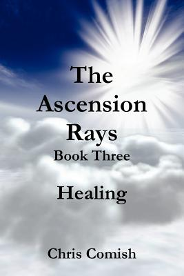 The Ascension Rays, Book Three: Healing - Comish, Chris