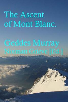 The Ascent of Mont Blanc. - Murray, Geddes, and Grieve, Norman (Editor)