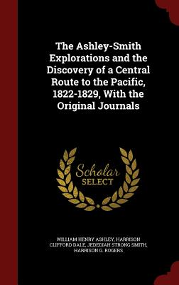 The Ashley-Smith Explorations and the Discovery of a Central Route to the Pacific, 1822-1829, with the Original Journals - Ashley, William Henry, and Dale, Harrison Clifford, and Smith, Jedediah Strong