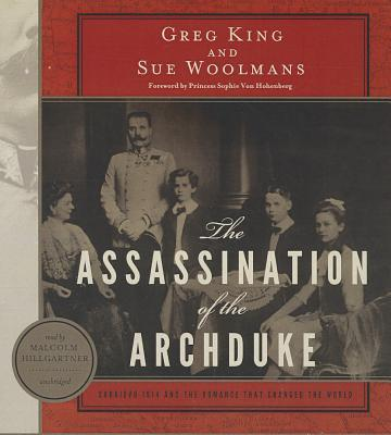 The Assassination of the Archduke: Sarajevo 1914 and the Romance That Changed the World - King, Greg, and Woolmans, Sue, and Hillgartner, Malcolm (Read by)