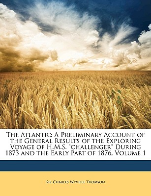 """The Atlantic: A Preliminary Account of the General Results of the Exploring Voyage of H.M.S. """"Challenger"""" During 1873 and the Early Part of 1876, Volume 1 - Thomson, Charles Wyville"""